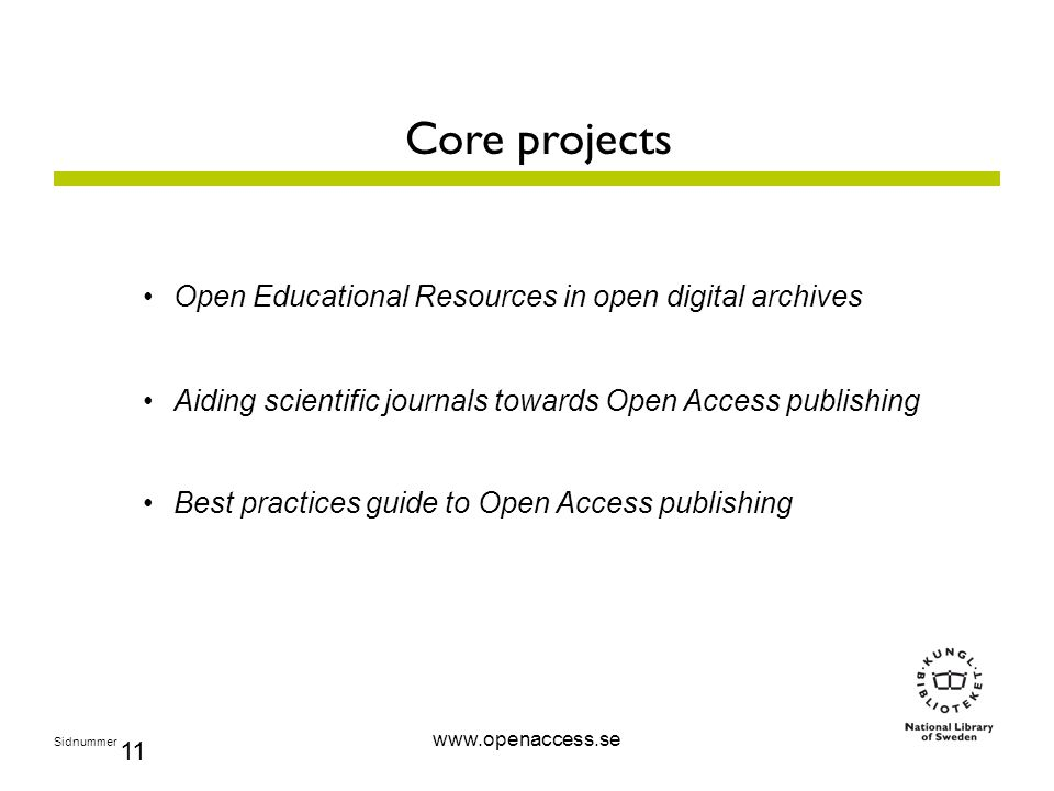 Sidnummer 11 Core projects Open Educational Resources in open digital archives Aiding scientific journals towards Open Access publishing Best practices guide to Open Access publishing www.openaccess.se