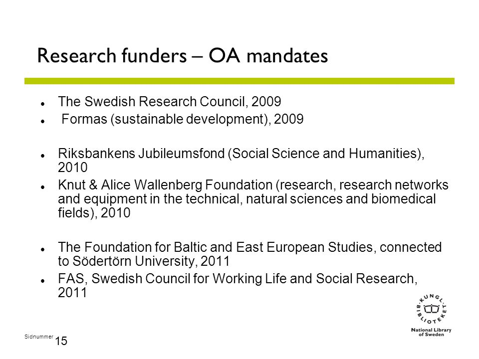 Sidnummer 15 Research funders – OA mandates The Swedish Research Council, 2009 Formas (sustainable development), 2009 Riksbankens Jubileumsfond (Social Science and Humanities), 2010 Knut & Alice Wallenberg Foundation (research, research networks and equipment in the technical, natural sciences and biomedical fields), 2010 The Foundation for Baltic and East European Studies, connected to Södertörn University, 2011 FAS, Swedish Council for Working Life and Social Research, 2011