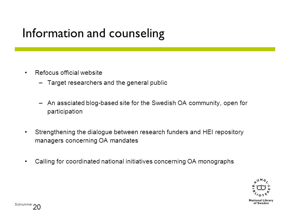 Sidnummer 20 Information and counseling Refocus official website –Target researchers and the general public –An assciated blog-based site for the Swedish OA community, open for participation Strengthening the dialogue between research funders and HEI repository managers concerning OA mandates Calling for coordinated national initiatives concerning OA monographs