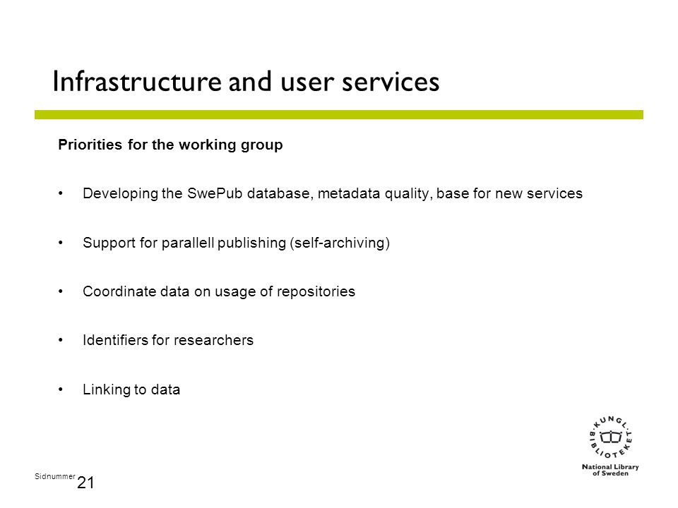 Sidnummer 21 Infrastructure and user services Priorities for the working group Developing the SwePub database, metadata quality, base for new services Support for parallell publishing (self-archiving) Coordinate data on usage of repositories Identifiers for researchers Linking to data
