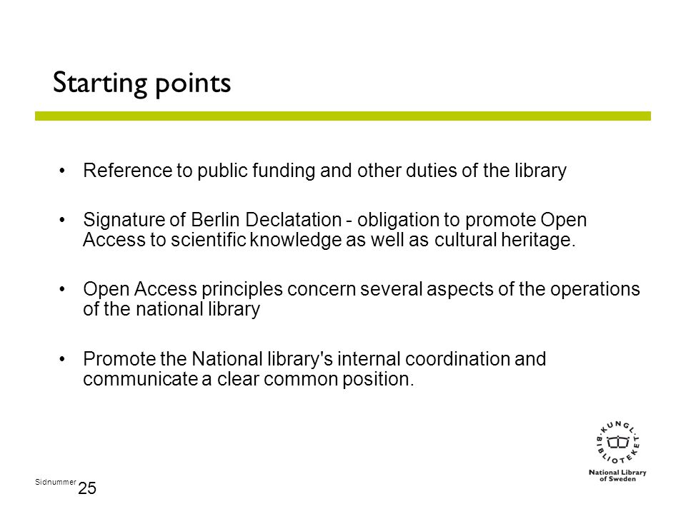 Sidnummer 25 Starting points Reference to public funding and other duties of the library Signature of Berlin Declatation - obligation to promote Open Access to scientific knowledge as well as cultural heritage.