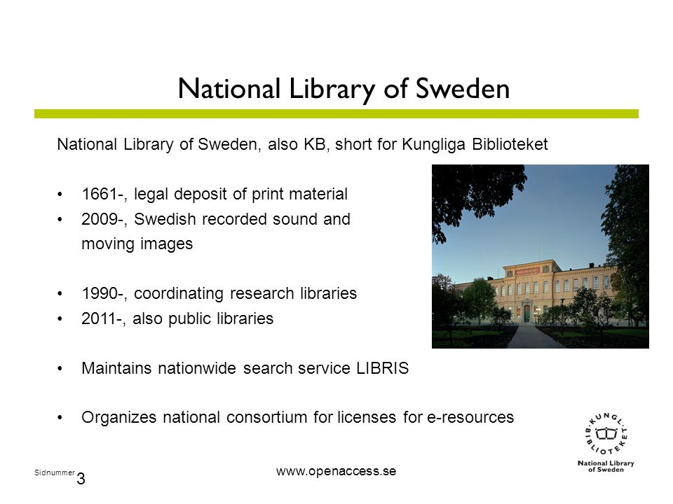 Sidnummer 3 National Library of Sweden National Library of Sweden, also KB, short for Kungliga Biblioteket 1661-, legal deposit of print material 2009-, Swedish recorded sound and moving images 1990-, coordinating research libraries 2011-, also public libraries Maintains nationwide search service LIBRIS Organizes national consortium for licenses for e-resources www.openaccess.se