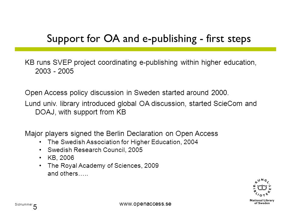 Sidnummer 5 Support for OA and e-publishing - first steps KB runs SVEP project coordinating e-publishing within higher education, 2003 - 2005 Open Access policy discussion in Sweden started around 2000.