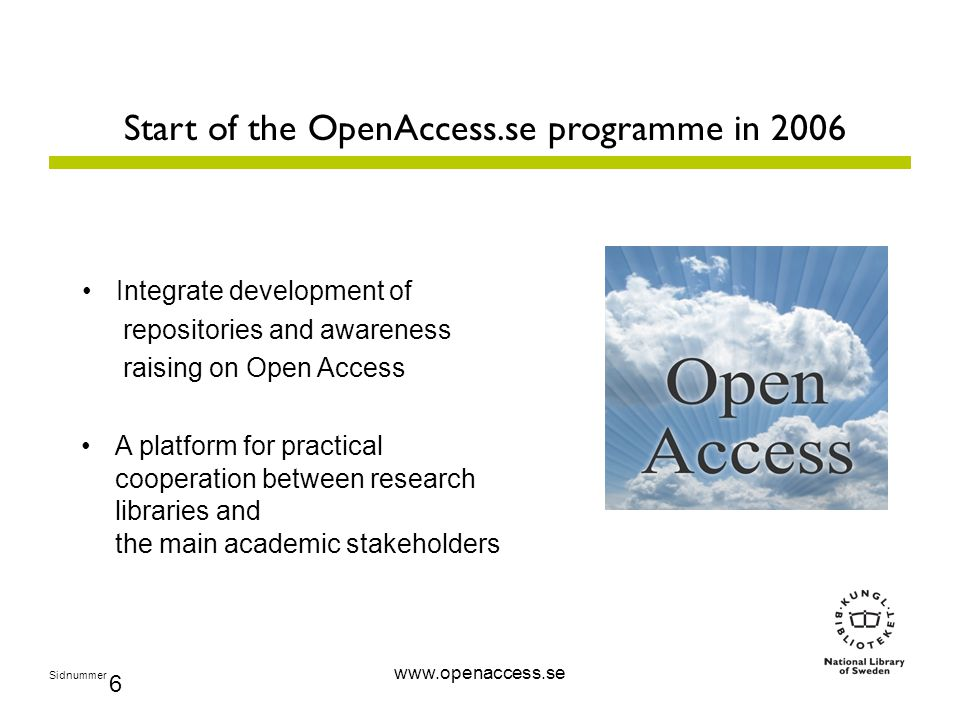 Sidnummer 6 www.openaccess.se Start of the OpenAccess.se programme in 2006 Integrate development of repositories and awareness raising on Open Access A platform for practical cooperation between research libraries and the main academic stakeholders