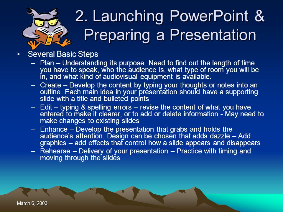 March 6, 2003 PowerPoint XP Features Creating an effective presentation is a complicated process –Made Simply with Presentation programs Content Development Layout and Design Support materials –Content Development Deciding on the topic of your presentation Organization of the content Ultimate message you want to convey to audience –PowerPoint 2002 (XP) helps you organize thoughts based on the type of presentation you are making –PowerPoint provides layout designs that enable you to choose an appropriate layout –Professionally designed templates –Presentation of the slides in a variety of formats