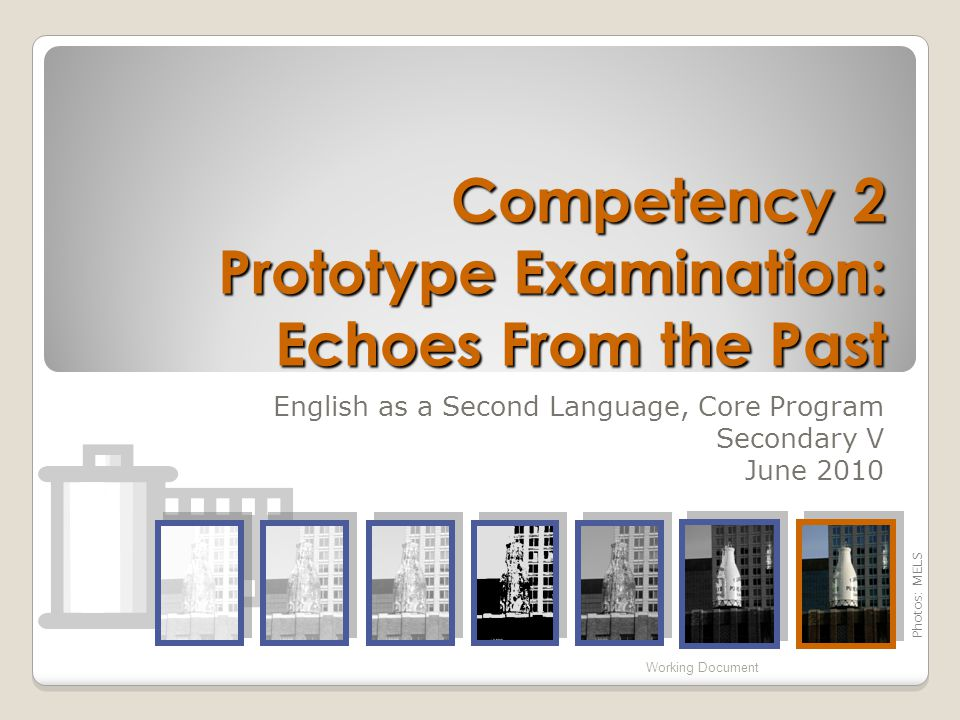 Competency 2 Prototype Examination: Echoes From the Past English as a Second Language, Core Program Secondary V June 2010 Working Document Photos: MELS