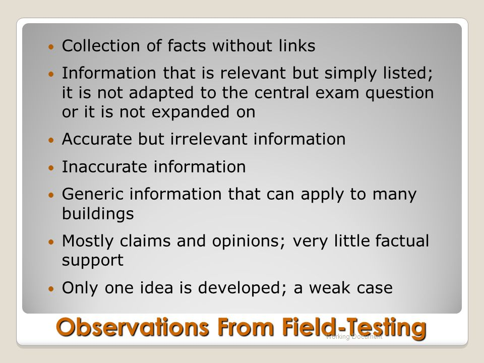 Collection of facts without links Information that is relevant but simply listed; it is not adapted to the central exam question or it is not expanded on Accurate but irrelevant information Inaccurate information Generic information that can apply to many buildings Mostly claims and opinions; very little factual support Only one idea is developed; a weak case Observations From Field-Testing Working Document