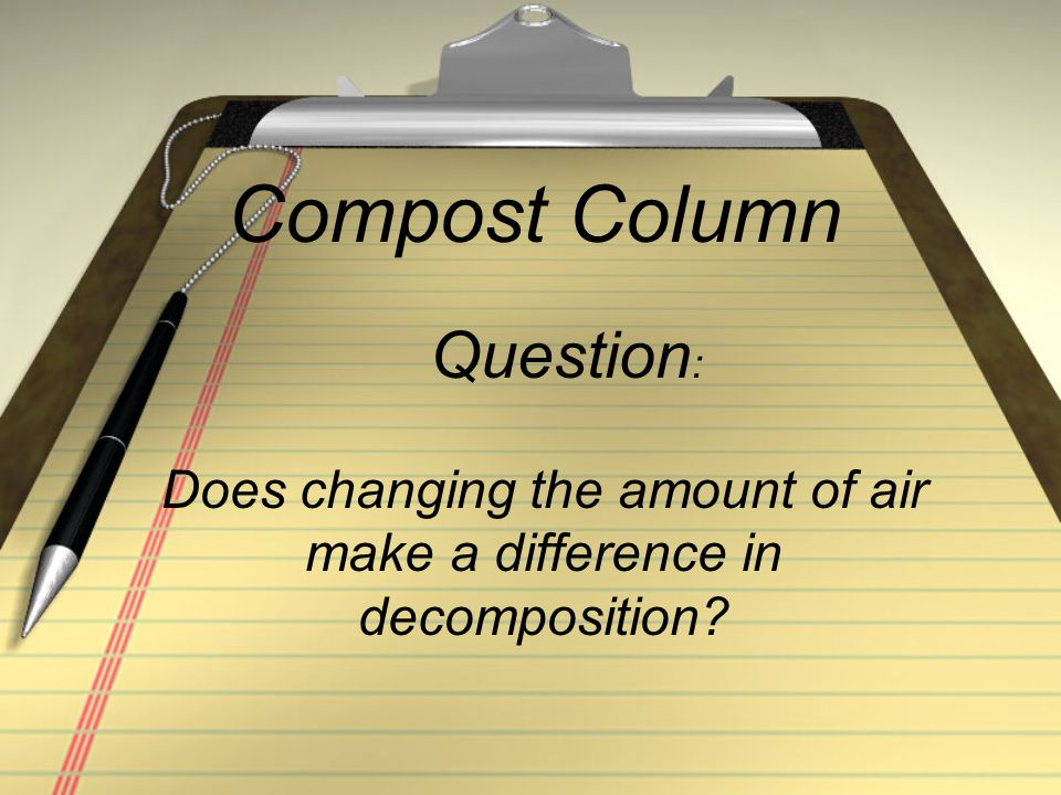 Compost Column Does changing the amount of air make a difference in decomposition? Question :
