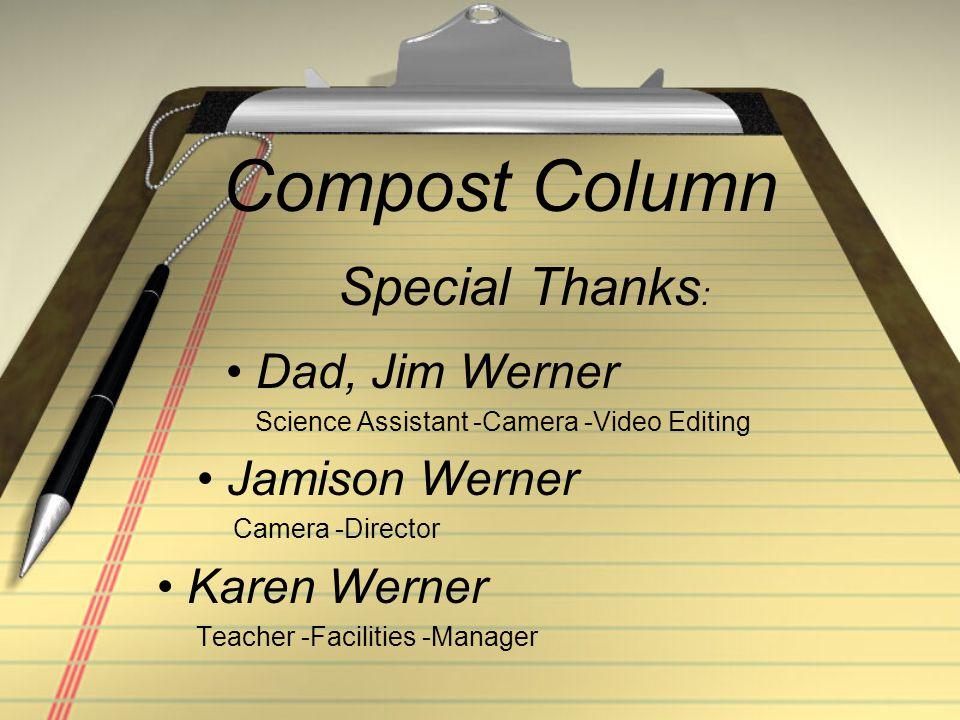 Compost Column Dad, Jim Werner Science Assistant -Camera -Video Editing Jamison Werner Camera -Director Karen Werner Teacher -Facilities -Manager Special Thanks :