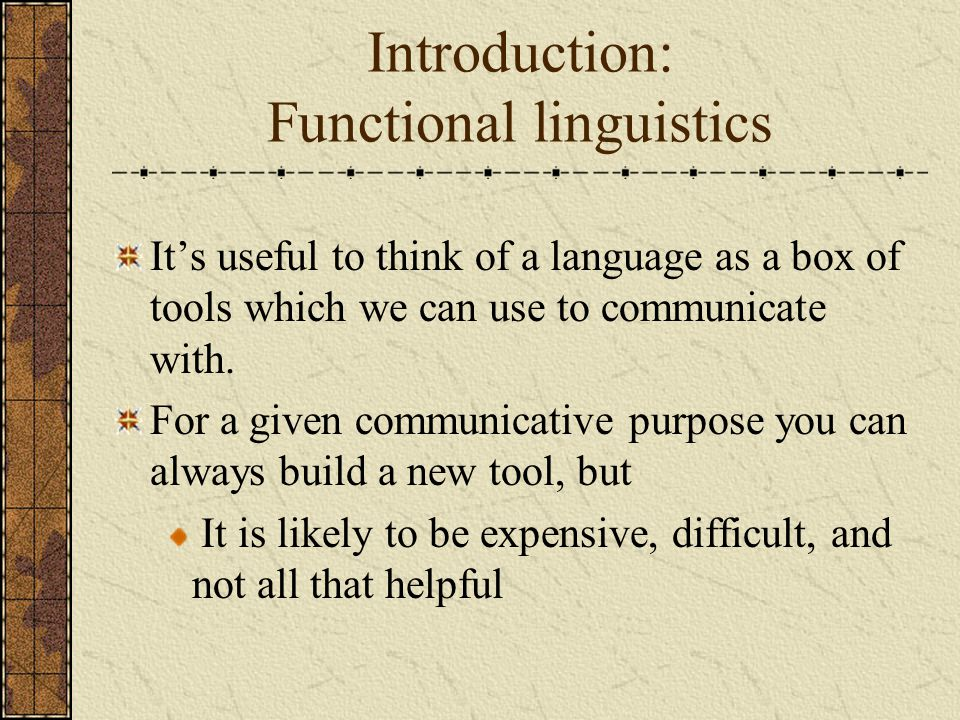 Introduction: Functional linguistics It's useful to think of a language as a box of tools which we can use to communicate with. For a given communicat