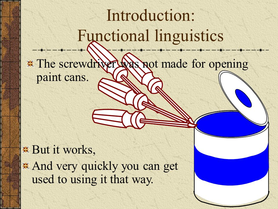 Introduction: Functional linguistics But it works, And very quickly you can get used to using it that way. The screwdriver was not made for opening pa