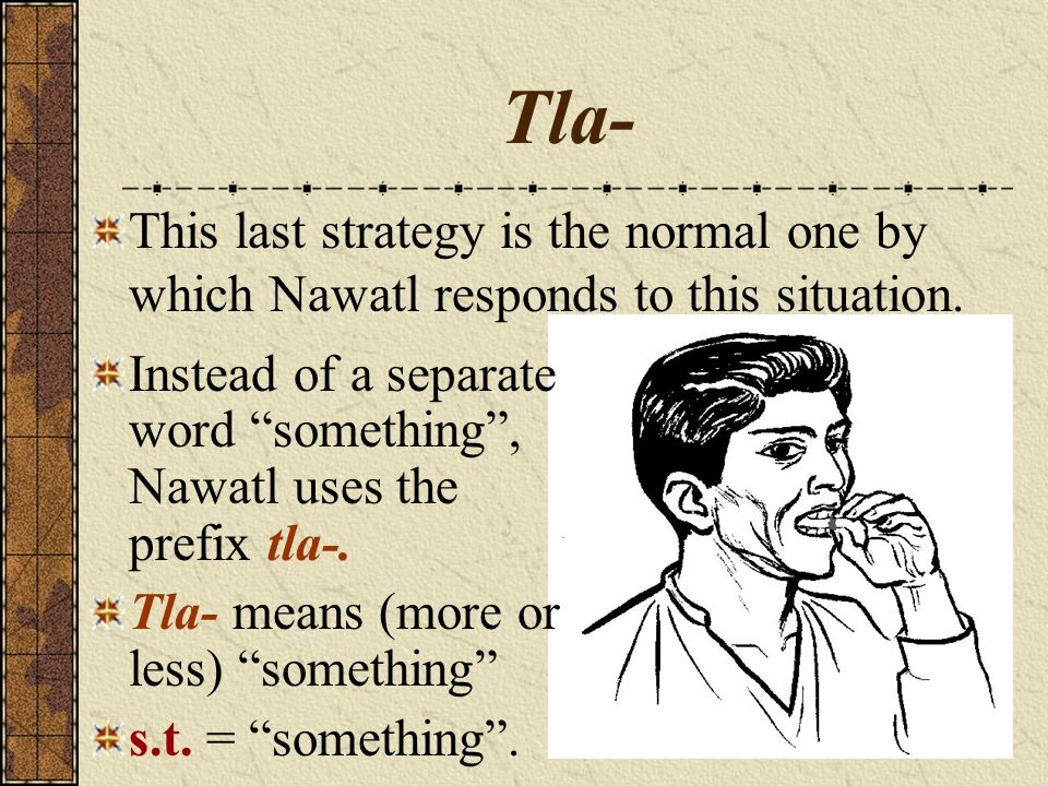 "Tla- This last strategy is the normal one by which Nawatl responds to this situation. Instead of a separate word ""something"", Nawatl uses the prefix t"