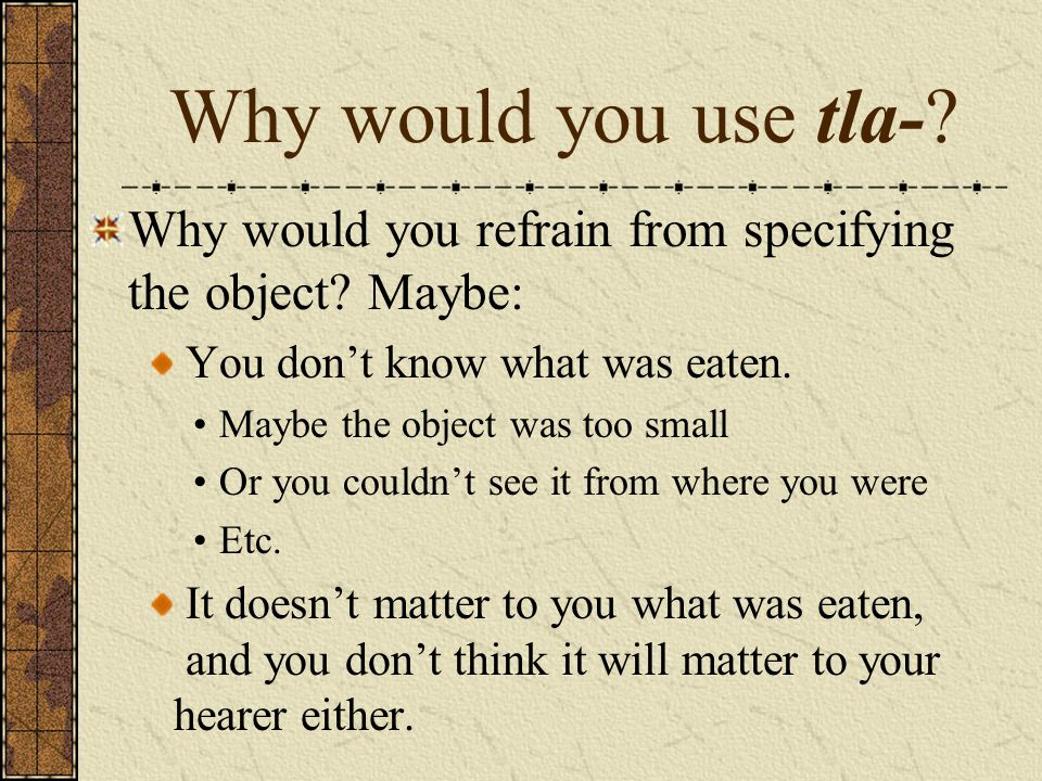 Why would you use tla-? Why would you refrain from specifying the object? Maybe: You don't know what was eaten. Maybe the object was too small Or you