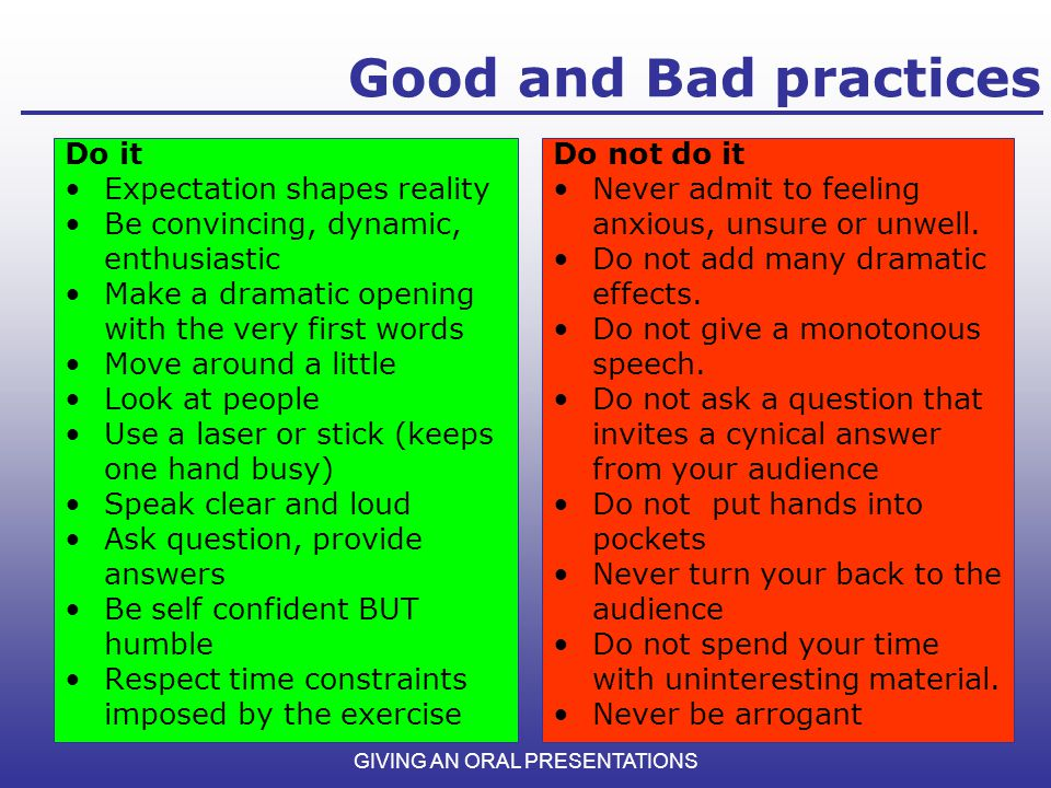 Good and Bad practices GIVING AN ORAL PRESENTATIONS Do not do it Never admit to feeling anxious, unsure or unwell. Do not add many dramatic effects. D