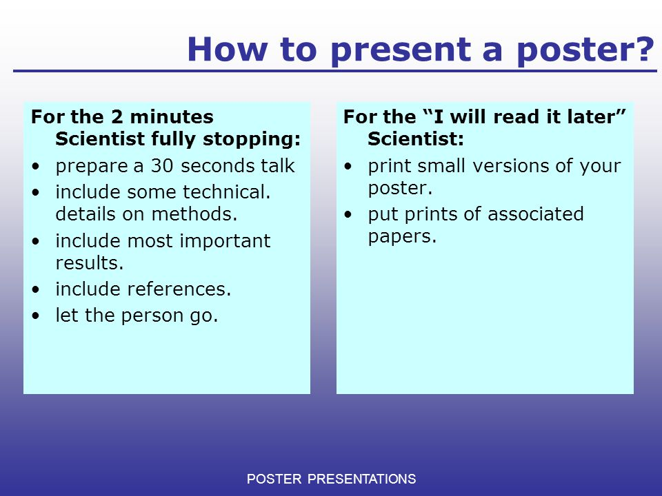 How to present a poster? For the 2 minutes Scientist fully stopping: prepare a 30 seconds talk include some technical. details on methods. include mos
