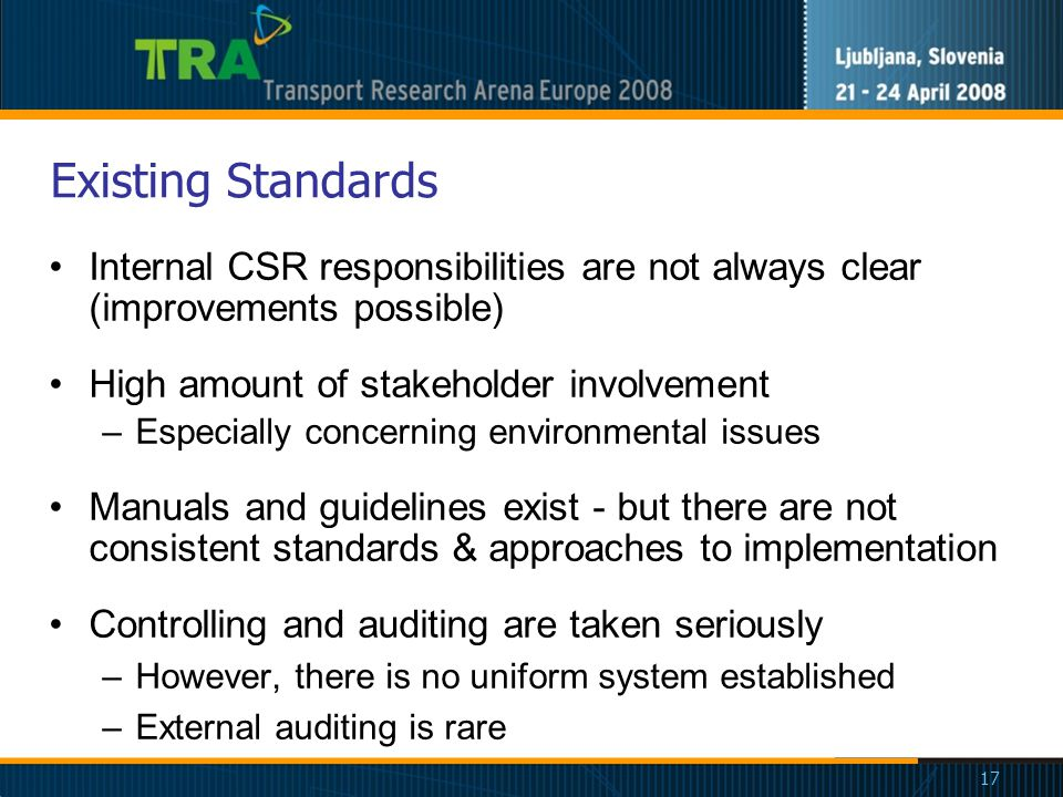 17 Existing Standards Internal CSR responsibilities are not always clear (improvements possible) High amount of stakeholder involvement –Especially concerning environmental issues Manuals and guidelines exist - but there are not consistent standards & approaches to implementation Controlling and auditing are taken seriously –However, there is no uniform system established –External auditing is rare