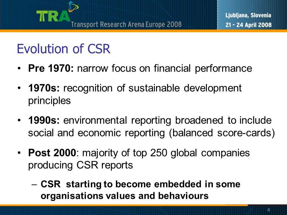 4 Evolution of CSR Pre 1970: narrow focus on financial performance 1970s: recognition of sustainable development principles 1990s: environmental reporting broadened to include social and economic reporting (balanced score-cards) Post 2000: majority of top 250 global companies producing CSR reports –CSR starting to become embedded in some organisations values and behaviours