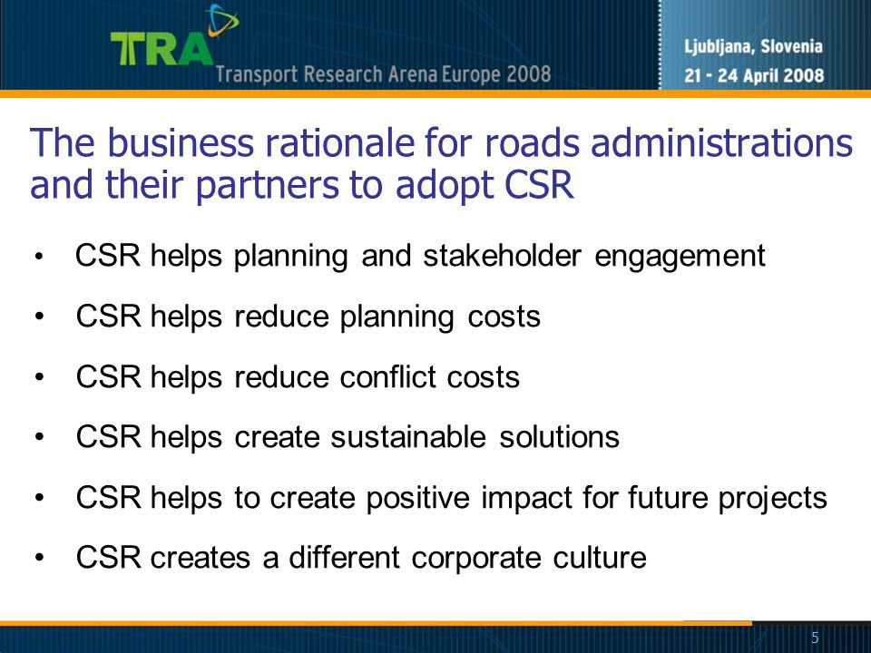 5 The business rationale for roads administrations and their partners to adopt CSR CSR helps planning and stakeholder engagement CSR helps reduce planning costs CSR helps reduce conflict costs CSR helps create sustainable solutions CSR helps to create positive impact for future projects CSR creates a different corporate culture