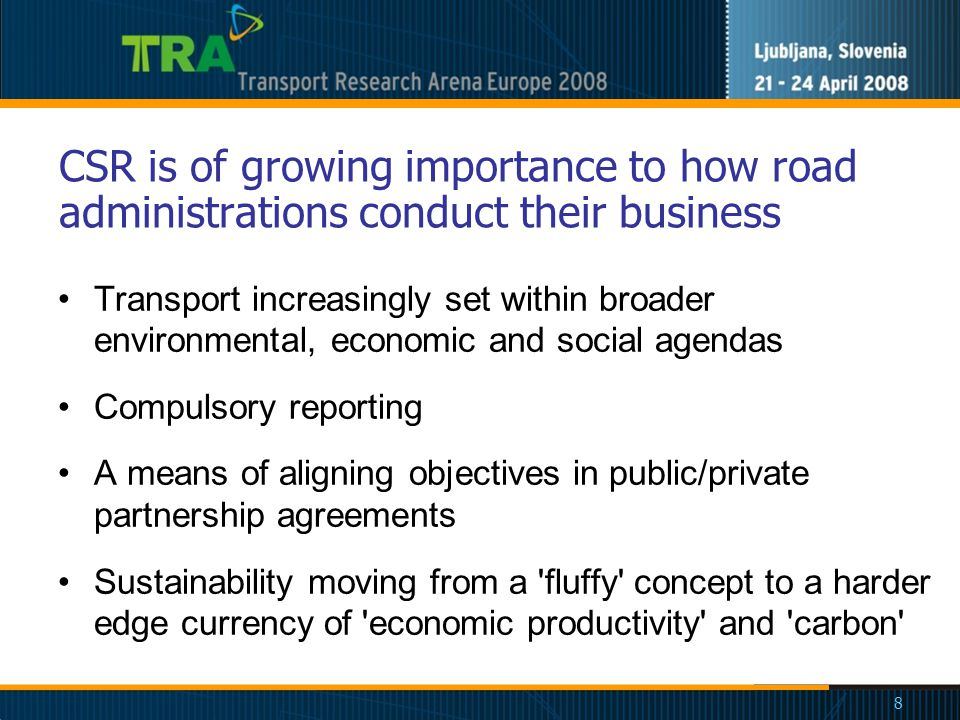 8 CSR is of growing importance to how road administrations conduct their business Transport increasingly set within broader environmental, economic and social agendas Compulsory reporting A means of aligning objectives in public/private partnership agreements Sustainability moving from a fluffy concept to a harder edge currency of economic productivity and carbon