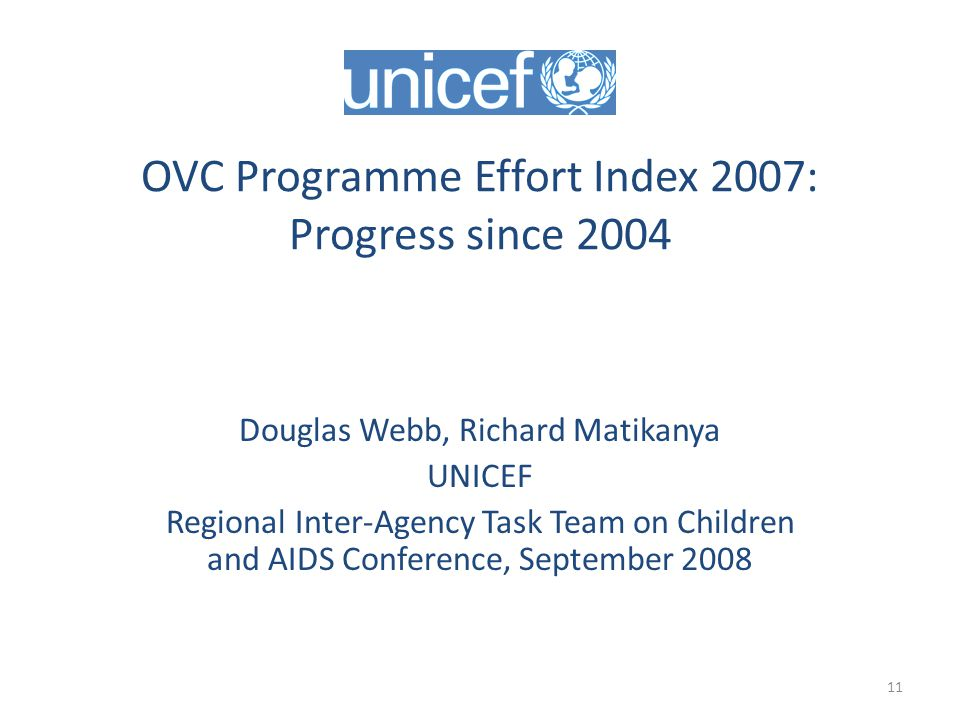 11 OVC Programme Effort Index 2007: Progress since 2004 Douglas Webb, Richard Matikanya UNICEF Regional Inter-Agency Task Team on Children and AIDS Conference, September 2008