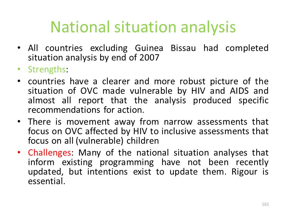 161 National situation analysis All countries excluding Guinea Bissau had completed situation analysis by end of 2007 Strengths: countries have a clearer and more robust picture of the situation of OVC made vulnerable by HIV and AIDS and almost all report that the analysis produced specific recommendations for action.