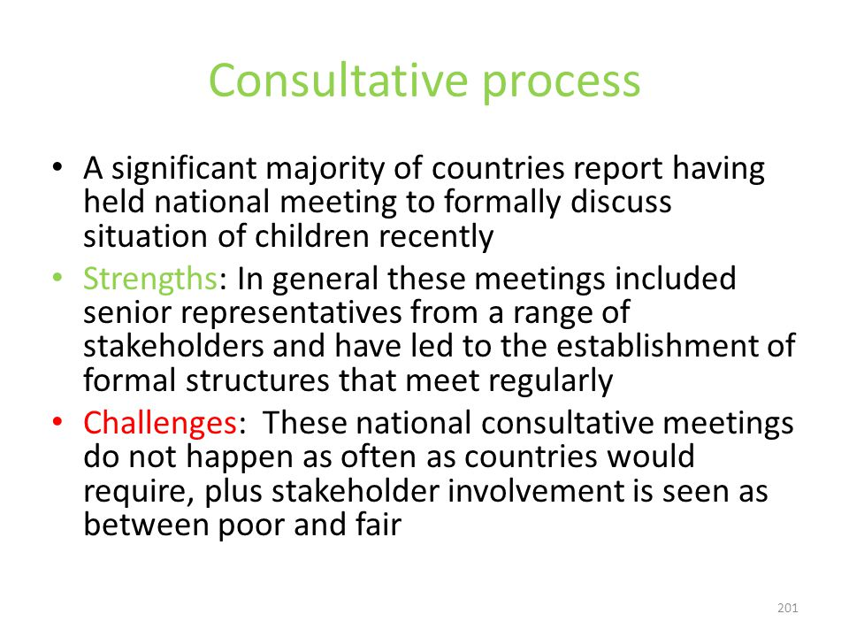 201 Consultative process A significant majority of countries report having held national meeting to formally discuss situation of children recently Strengths: In general these meetings included senior representatives from a range of stakeholders and have led to the establishment of formal structures that meet regularly Challenges: These national consultative meetings do not happen as often as countries would require, plus stakeholder involvement is seen as between poor and fair