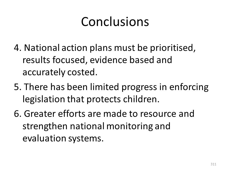 311 Conclusions 4. National action plans must be prioritised, results focused, evidence based and accurately costed. 5. There has been limited progres