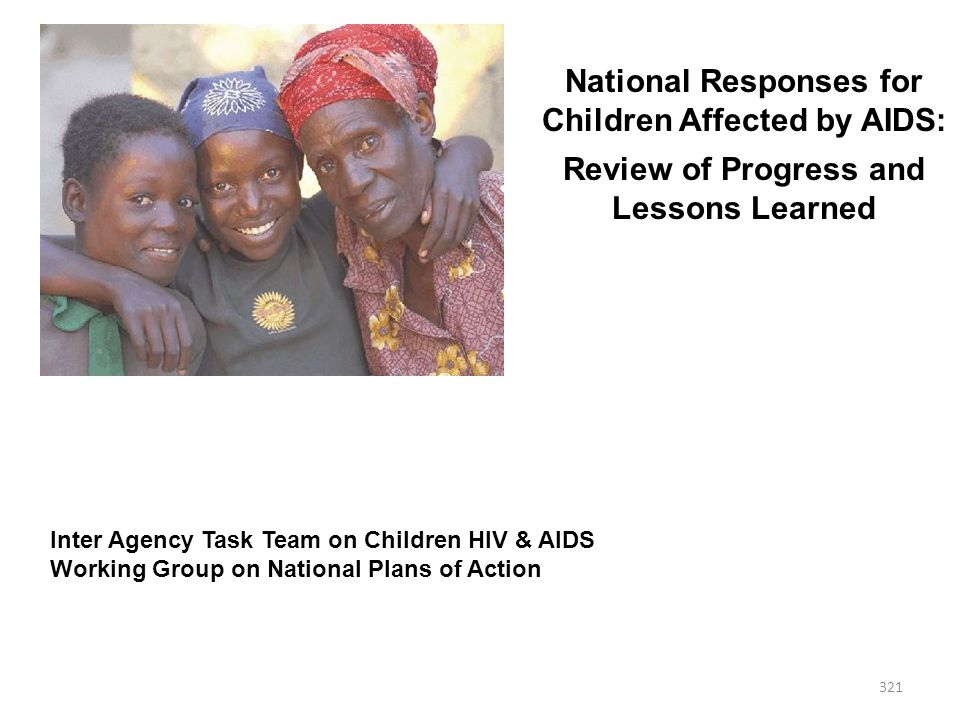 321 National Responses for Children Affected by AIDS: Review of Progress and Lessons Learned Inter Agency Task Team on Children HIV & AIDS Working Group on National Plans of Action