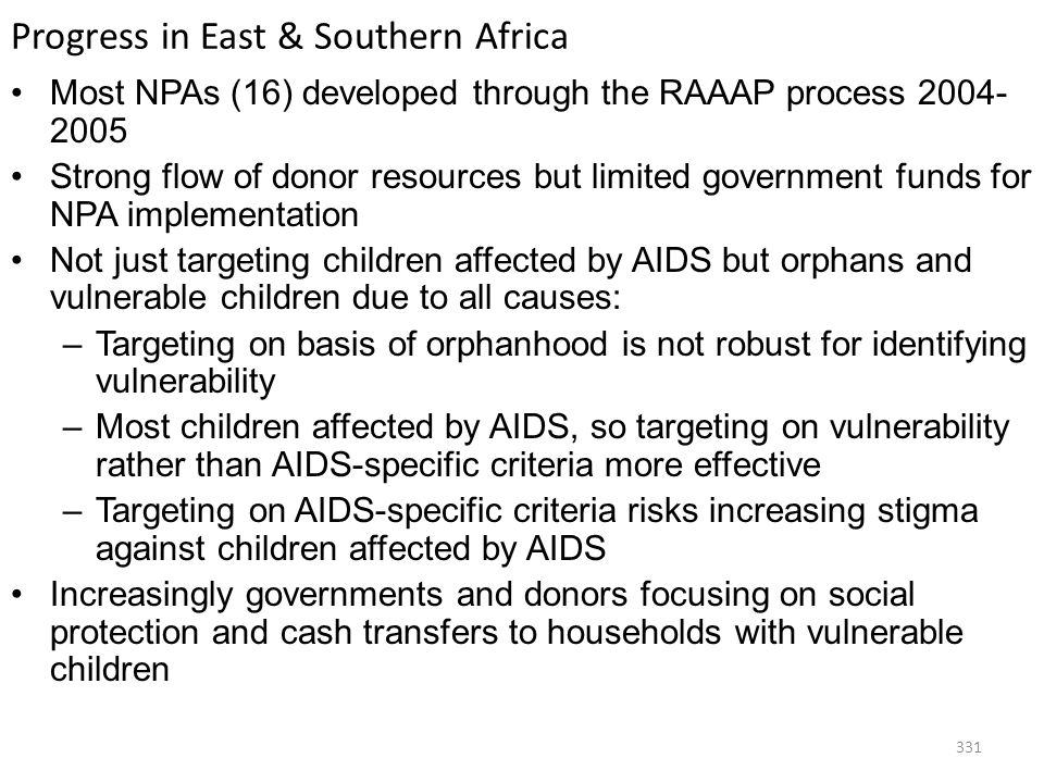 331 Progress in East & Southern Africa Most NPAs (16) developed through the RAAAP process 2004- 2005 Strong flow of donor resources but limited government funds for NPA implementation Not just targeting children affected by AIDS but orphans and vulnerable children due to all causes: –Targeting on basis of orphanhood is not robust for identifying vulnerability –Most children affected by AIDS, so targeting on vulnerability rather than AIDS-specific criteria more effective –Targeting on AIDS-specific criteria risks increasing stigma against children affected by AIDS Increasingly governments and donors focusing on social protection and cash transfers to households with vulnerable children
