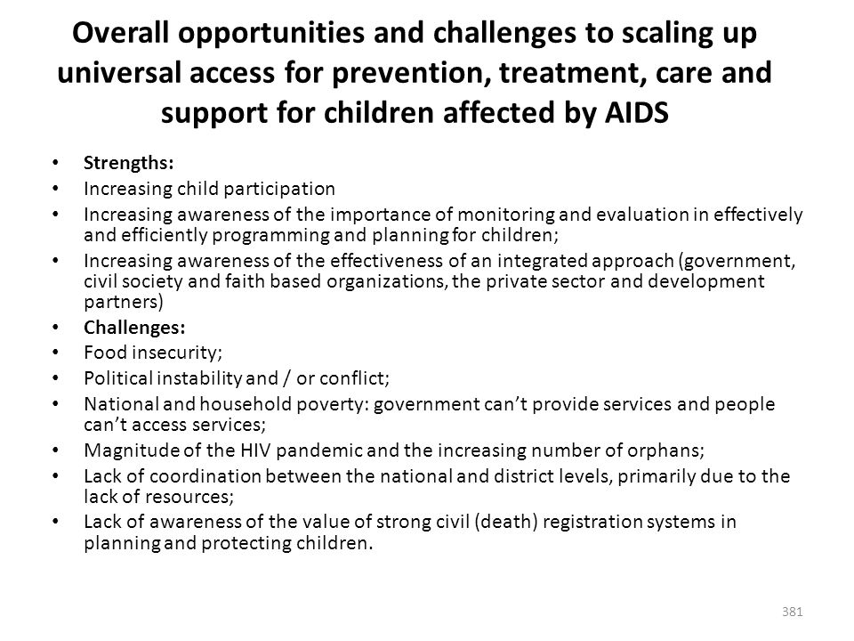 381 Overall opportunities and challenges to scaling up universal access for prevention, treatment, care and support for children affected by AIDS Strengths: Increasing child participation Increasing awareness of the importance of monitoring and evaluation in effectively and efficiently programming and planning for children; Increasing awareness of the effectiveness of an integrated approach (government, civil society and faith based organizations, the private sector and development partners) Challenges: Food insecurity; Political instability and / or conflict; National and household poverty: government can't provide services and people can't access services; Magnitude of the HIV pandemic and the increasing number of orphans; Lack of coordination between the national and district levels, primarily due to the lack of resources; Lack of awareness of the value of strong civil (death) registration systems in planning and protecting children.