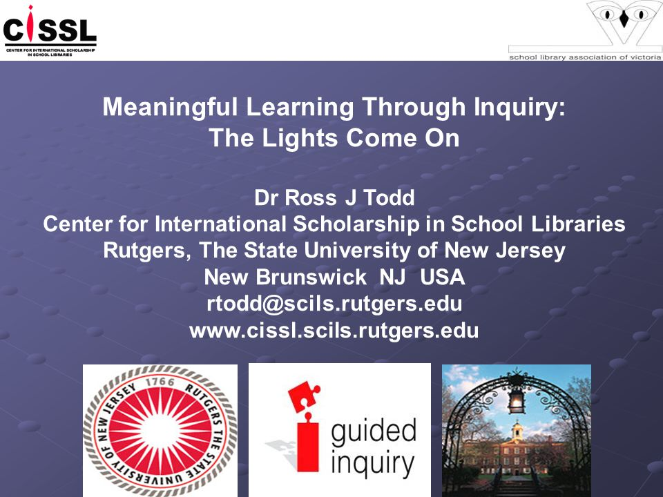 Meaningful Learning Through Inquiry: The Lights Come On Dr Ross J Todd Center for International Scholarship in School Libraries Rutgers, The State University of New Jersey New Brunswick NJ USA rtodd@scils.rutgers.edu www.cissl.scils.rutgers.edu