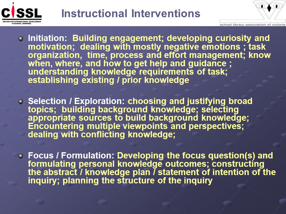 Instructional Interventions Initiation: Building engagement; developing curiosity and motivation; dealing with mostly negative emotions ; task organization, time, process and effort management; know when, where, and how to get help and guidance ; understanding knowledge requirements of task; establishing existing / prior knowledge Selection / Exploration: choosing and justifying broad topics; building background knowledge; selecting appropriate sources to build background knowledge; Encountering multiple viewpoints and perspectives; dealing with conflicting knowledge; Focus / Formulation: Developing the focus question(s) and formulating personal knowledge outcomes; constructing the abstract / knowledge plan / statement of intention of the inquiry; planning the structure of the inquiry