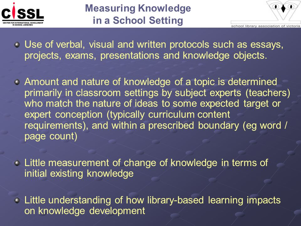 Measuring Knowledge in a School Setting Use of verbal, visual and written protocols such as essays, projects, exams, presentations and knowledge objec