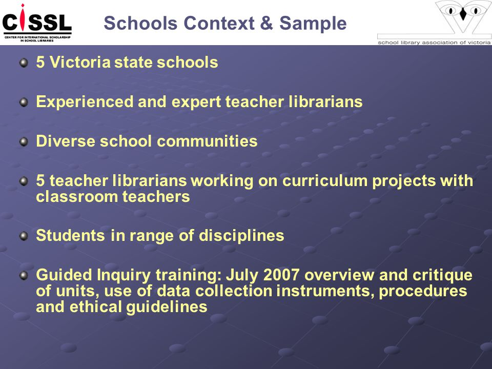 Schools Context & Sample 5 Victoria state schools Experienced and expert teacher librarians Diverse school communities 5 teacher librarians working on curriculum projects with classroom teachers Students in range of disciplines Guided Inquiry training: July 2007 overview and critique of units, use of data collection instruments, procedures and ethical guidelines