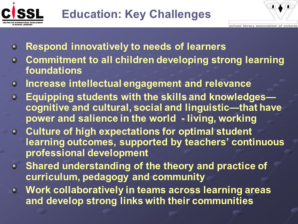 Respond innovatively to needs of learners Commitment to all children developing strong learning foundations Increase intellectual engagement and relevance Equipping students with the skills and knowledges— cognitive and cultural, social and linguistic—that have power and salience in the world - living, working Culture of high expectations for optimal student learning outcomes, supported by teachers' continuous professional development Shared understanding of the theory and practice of curriculum, pedagogy and community Work collaboratively in teams across learning areas and develop strong links with their communities Education: Key Challenges