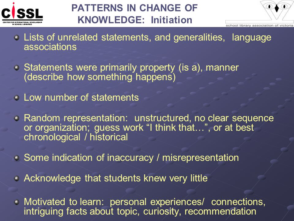 PATTERNS IN CHANGE OF KNOWLEDGE: Initiation Lists of unrelated statements, and generalities, language associations Statements were primarily property (is a), manner (describe how something happens) Low number of statements Random representation: unstructured, no clear sequence or organization; guess work I think that… , or at best chronological / historical Some indication of inaccuracy / misrepresentation Acknowledge that students knew very little Motivated to learn: personal experiences/ connections, intriguing facts about topic, curiosity, recommendation