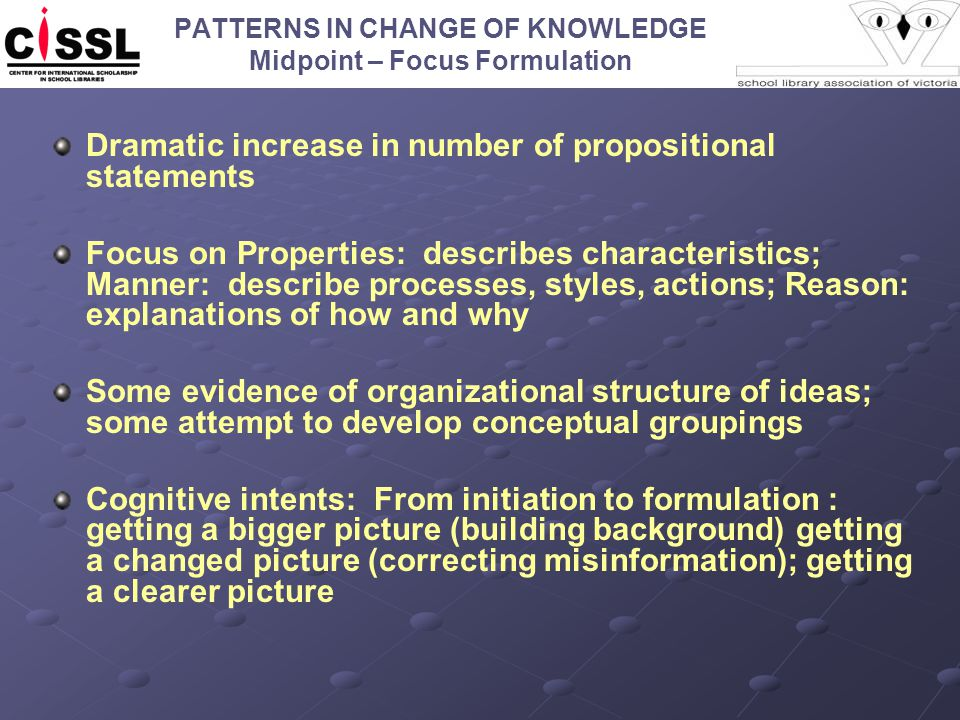 PATTERNS IN CHANGE OF KNOWLEDGE Midpoint – Focus Formulation Dramatic increase in number of propositional statements Focus on Properties: describes characteristics; Manner: describe processes, styles, actions; Reason: explanations of how and why Some evidence of organizational structure of ideas; some attempt to develop conceptual groupings Cognitive intents: From initiation to formulation : getting a bigger picture (building background) getting a changed picture (correcting misinformation); getting a clearer picture