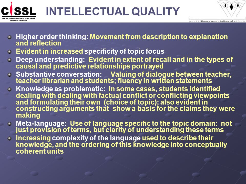 INTELLECTUAL QUALITY Higher order thinking: Movement from description to explanation and reflection Evident in increased specificity of topic focus Deep understanding: Evident in extent of recall and in the types of causal and predictive relationships portrayed Substantive conversation: Valuing of dialogue between teacher, teacher librarian and students; fluency in written statements Knowledge as problematic: In some cases, students identified dealing with dealing with factual conflict or conflicting viewpoints and formulating their own (choice of topic); also evident in constructing arguments that show a basis for the claims they were making Meta-language: Use of language specific to the topic domain: not just provision of terms, but clarity of understanding these terms Increasing complexity of the language used to describe their knowledge, and the ordering of this knowledge into conceptually coherent units
