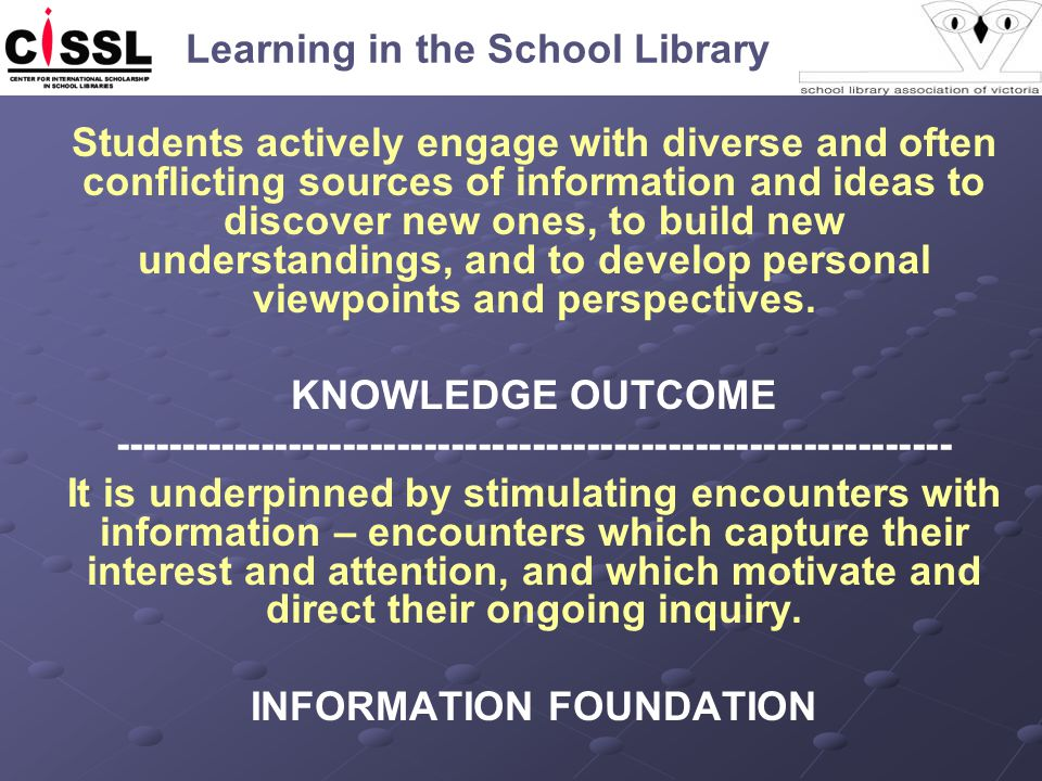 Learning in the School Library Students actively engage with diverse and often conflicting sources of information and ideas to discover new ones, to build new understandings, and to develop personal viewpoints and perspectives.