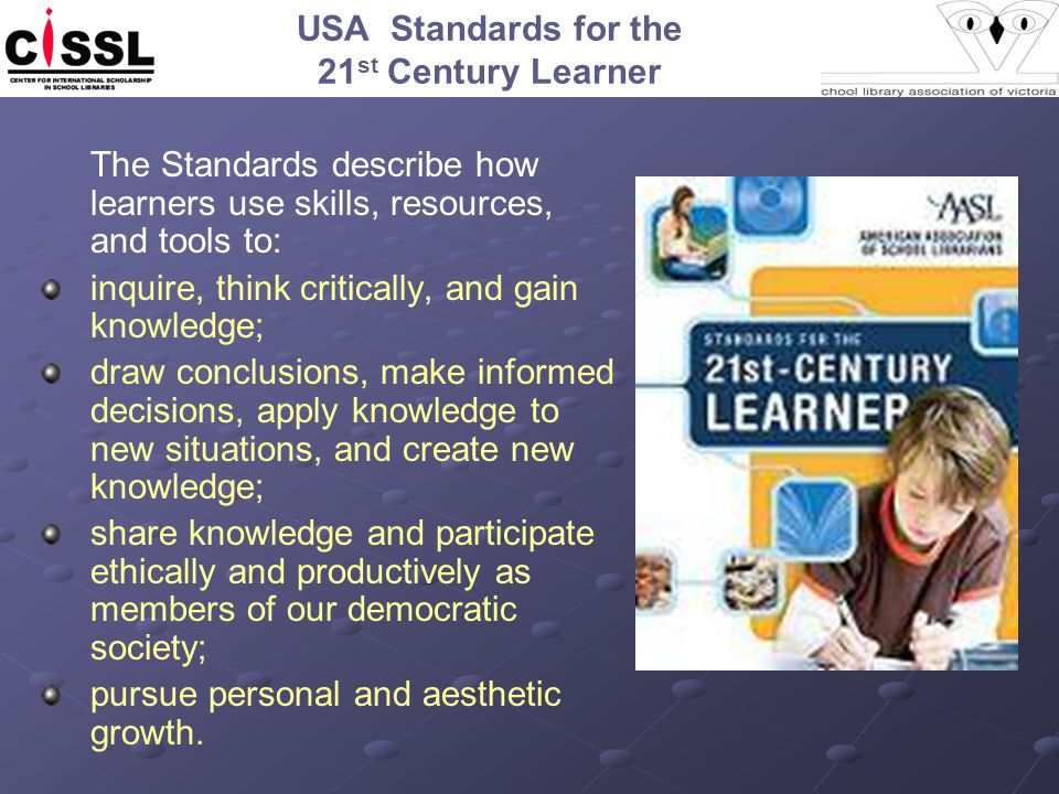 USA Standards for the 21 st Century Learner The Standards describe how learners use skills, resources, and tools to: inquire, think critically, and ga