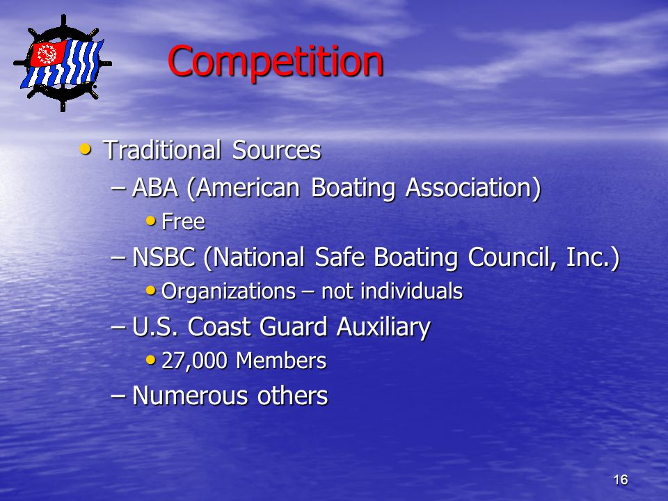 16 Competition Traditional Sources Traditional Sources –ABA (American Boating Association) Free Free –NSBC (National Safe Boating Council, Inc.) Organizations – not individuals Organizations – not individuals –U.S.