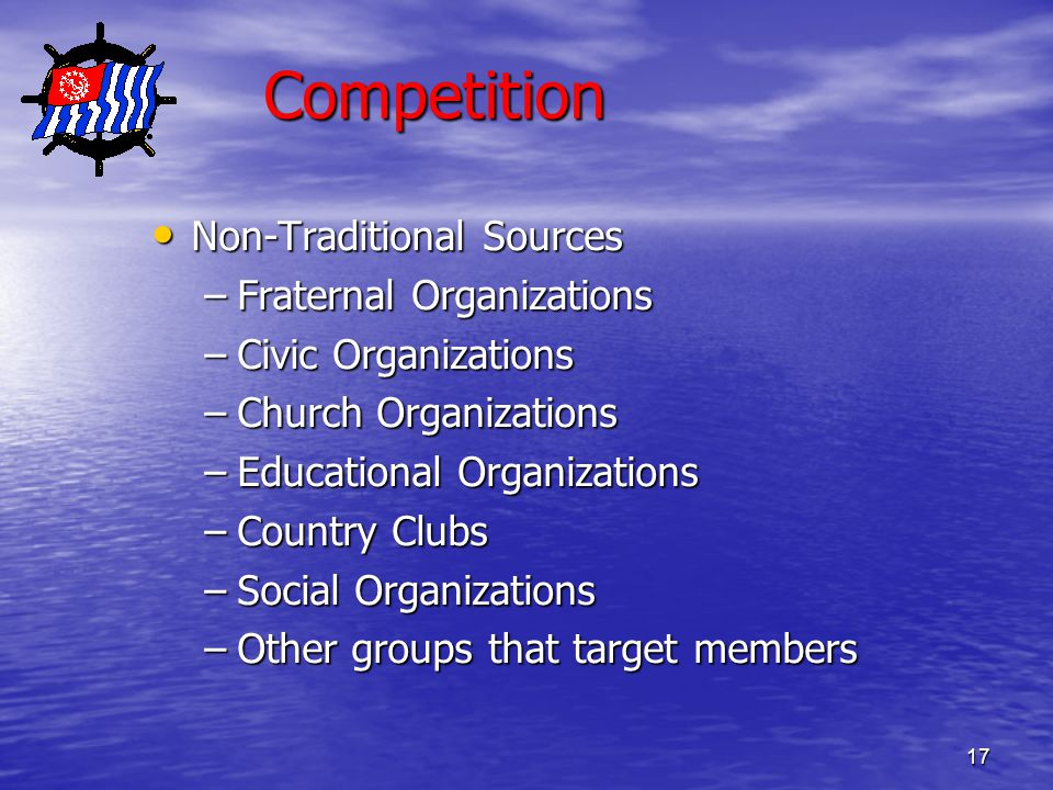 17 Competition Non-Traditional Sources Non-Traditional Sources –Fraternal Organizations –Civic Organizations –Church Organizations –Educational Organizations –Country Clubs –Social Organizations –Other groups that target members