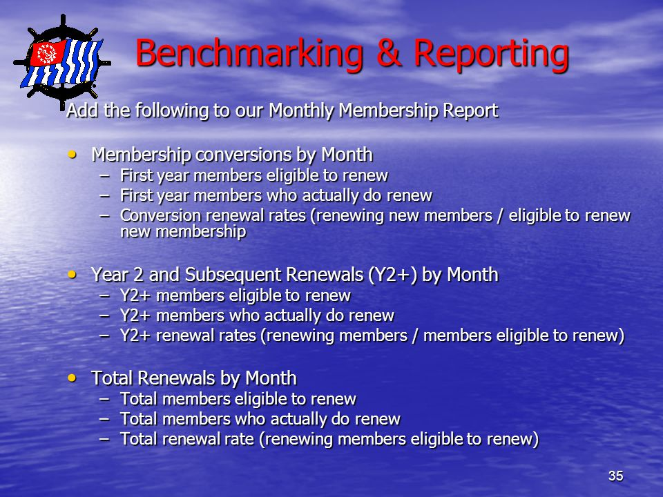 35 Benchmarking & Reporting Benchmarking & Reporting Add the following to our Monthly Membership Report Membership conversions by Month Membership conversions by Month –First year members eligible to renew –First year members who actually do renew –Conversion renewal rates (renewing new members / eligible to renew new membership Year 2 and Subsequent Renewals (Y2+) by Month Year 2 and Subsequent Renewals (Y2+) by Month –Y2+ members eligible to renew –Y2+ members who actually do renew –Y2+ renewal rates (renewing members / members eligible to renew) Total Renewals by Month Total Renewals by Month –Total members eligible to renew –Total members who actually do renew –Total renewal rate (renewing members eligible to renew)