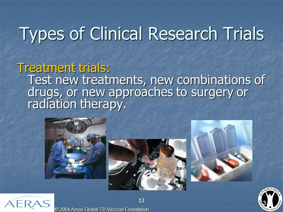 © 2004 Aeras Global TB Vaccine Foundation 13 Types of Clinical Research Trials Treatment trials: Test new treatments, new combinations of drugs, or new approaches to surgery or radiation therapy.