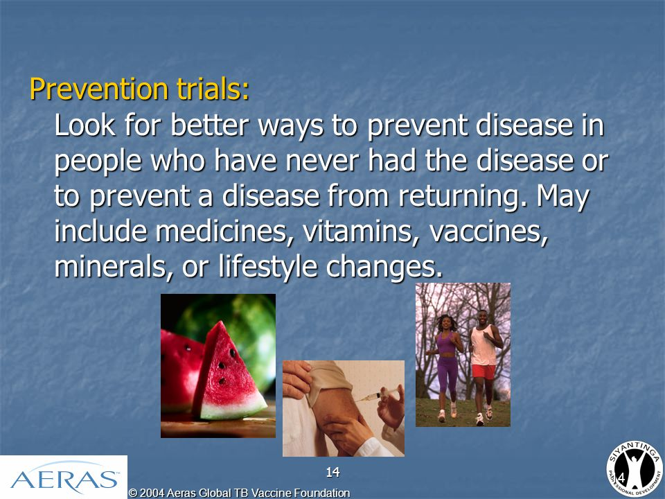 © 2004 Aeras Global TB Vaccine Foundation 14 Prevention trials: Look for better ways to prevent disease in people who have never had the disease or to prevent a disease from returning.