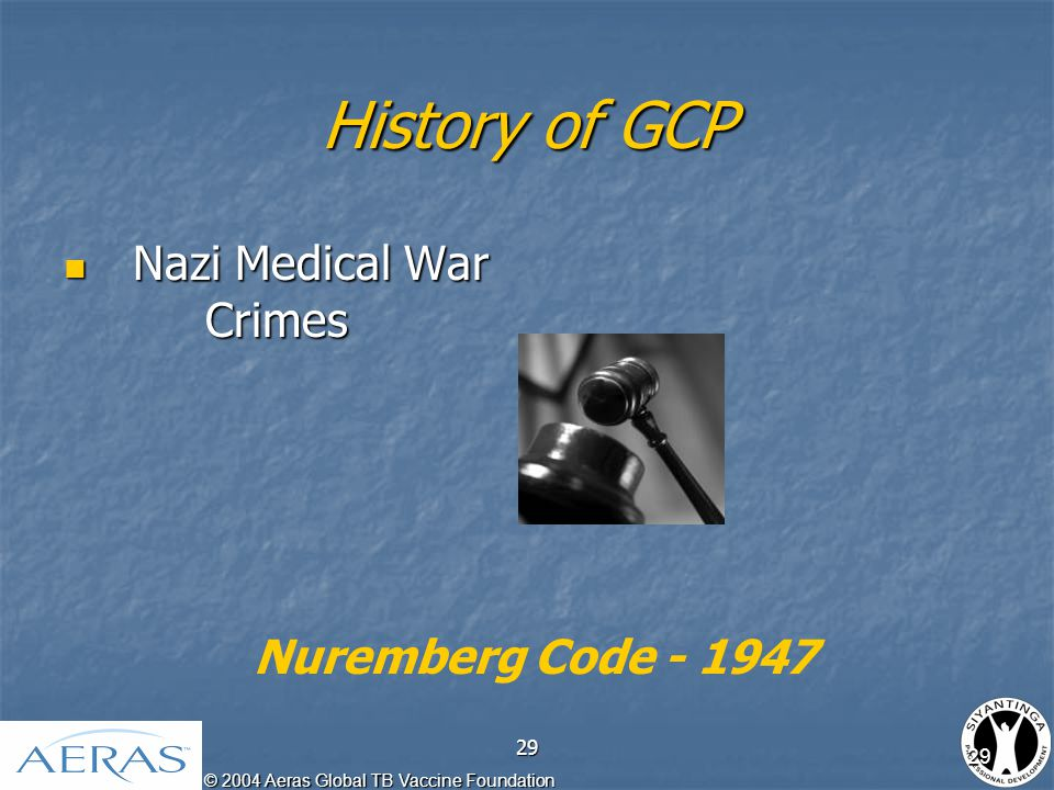 © 2004 Aeras Global TB Vaccine Foundation 29 History of GCP Nazi Medical War Crimes Nazi Medical War Crimes Nuremberg Code - 1947