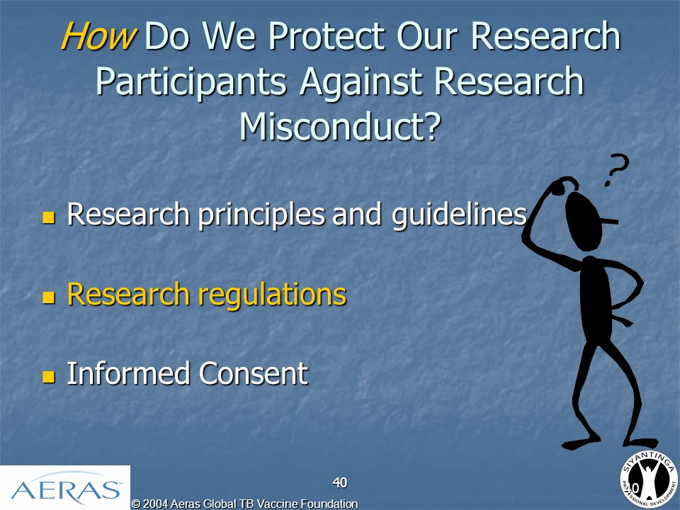 © 2004 Aeras Global TB Vaccine Foundation 40 How Do We Protect Our Research Participants Against Research Misconduct.