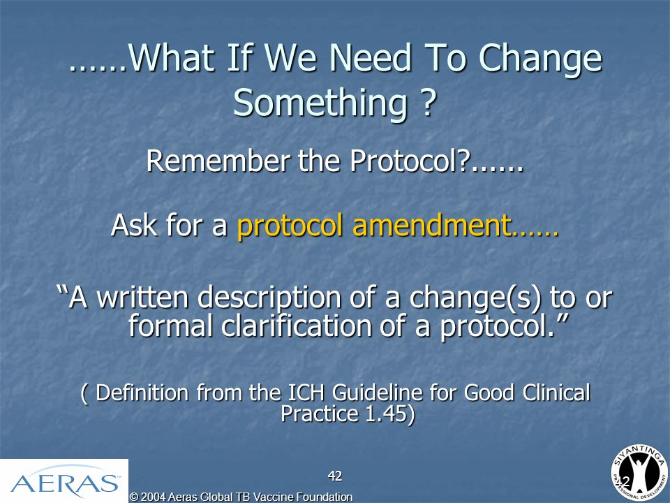 © 2004 Aeras Global TB Vaccine Foundation 42 ……What If We Need To Change Something .