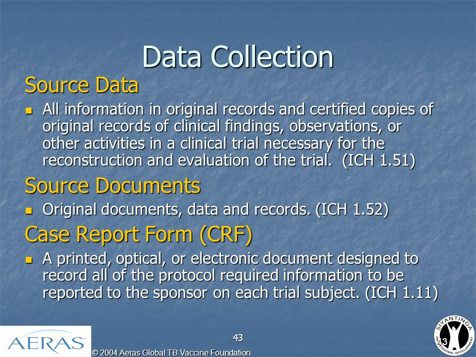 © 2004 Aeras Global TB Vaccine Foundation 43 Data Collection Source Data All information in original records and certified copies of original records of clinical findings, observations, or other activities in a clinical trial necessary for the reconstruction and evaluation of the trial.
