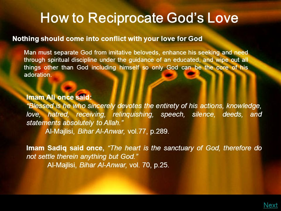 How to Reciprocate God's Love Nothing should come into conflict with your love for God Man must separate God from imitative beloveds, enhance his seeking and need through spiritual discipline under the guidance of an educated, and wipe out all things other than God including himself so only God can be the core of his adoration.